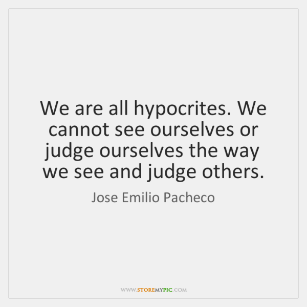 We are all hypocrites. We cannot see ourselves or judge ourselves the ...