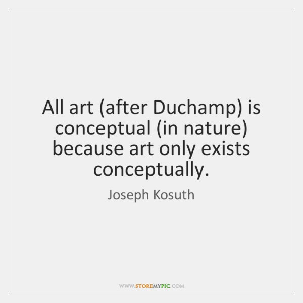 All art (after Duchamp) is conceptual (in nature) because art only exists ...