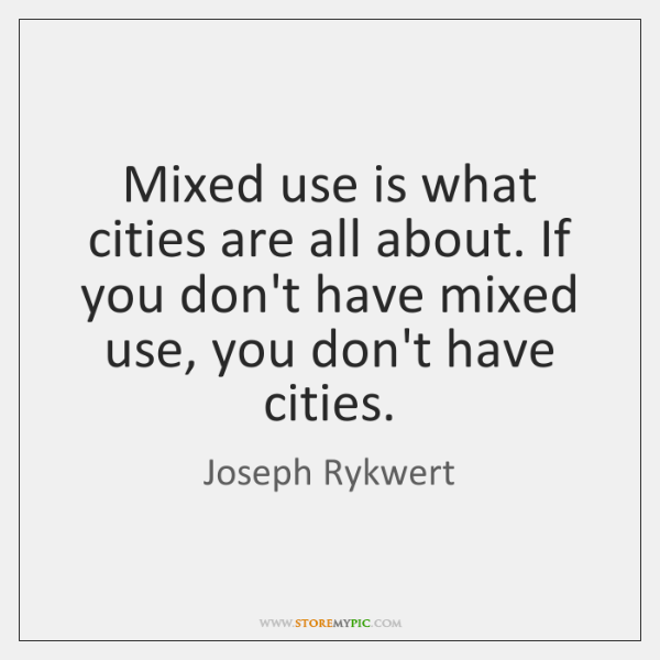 Mixed use is what cities are all about. If you don't have ...