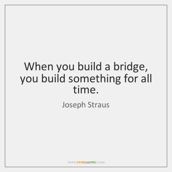 When you build a bridge, you build something for all time.