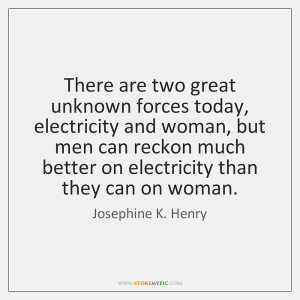 There are two great unknown forces today, electricity and woman, but men ...