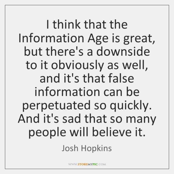 I think that the Information Age is great, but there's a downside ...