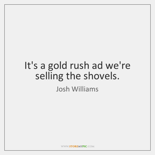 It's a gold rush ad we're selling the shovels.