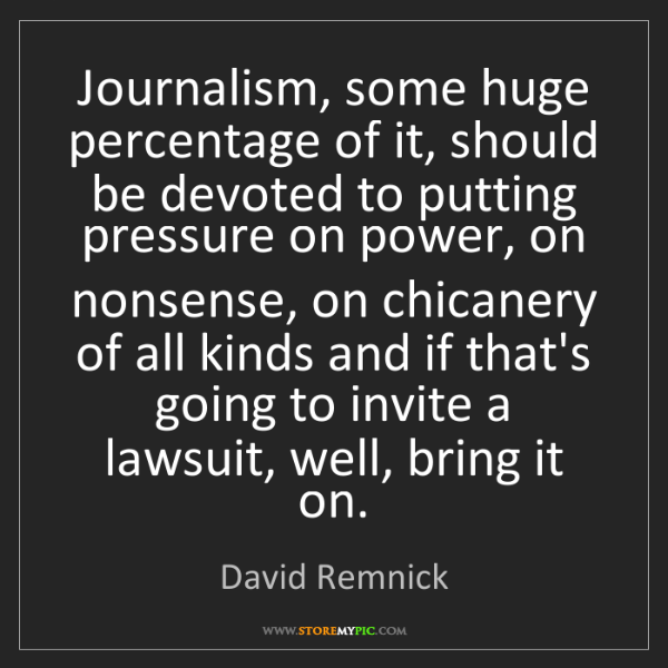 David Remnick: Journalism, some huge percentage of it, should be devoted...