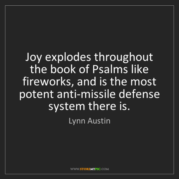 Lynn Austin: Joy explodes throughout the book of Psalms like fireworks,...
