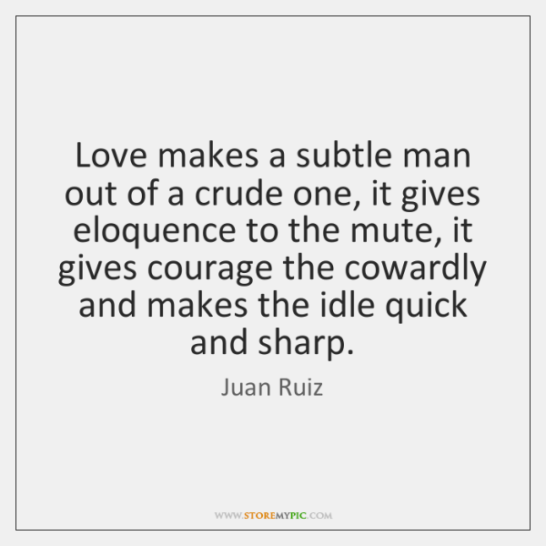 Love makes a subtle man out of a crude one, it gives ...