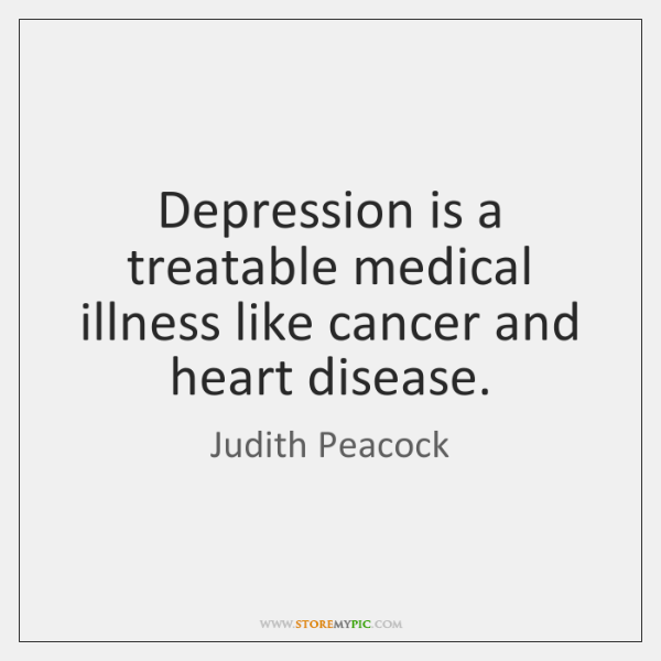 Depression is a treatable medical illness like cancer and heart disease.