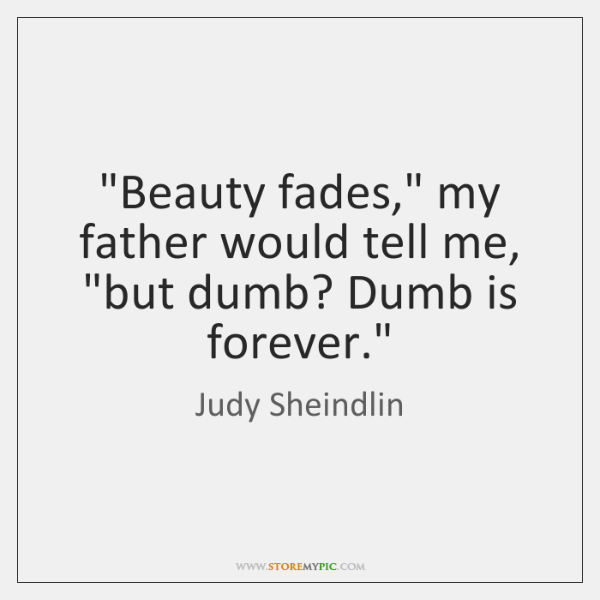 """""""Beauty fades,"""" my father would tell me, """"but dumb? Dumb is forever."""""""