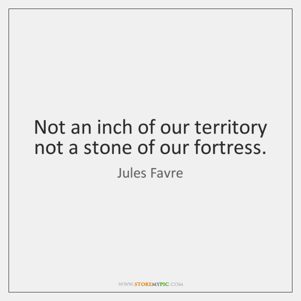 Not an inch of our territory not a stone of our fortress.
