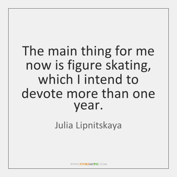 The main thing for me now is figure skating, which I intend ...