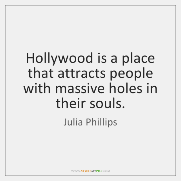Hollywood is a place that attracts people with massive holes in their ...