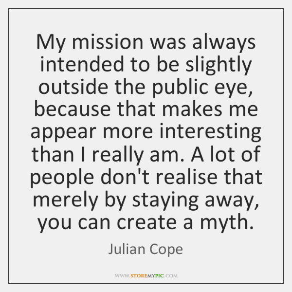 My mission was always intended to be slightly outside the public eye, ...