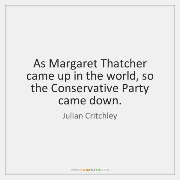 As Margaret Thatcher came up in the world, so the Conservative Party ...