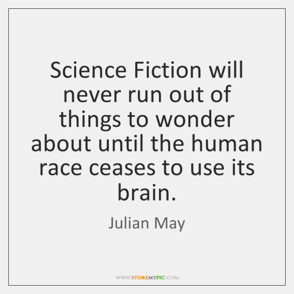Science Fiction will never run out of things to wonder about until ...