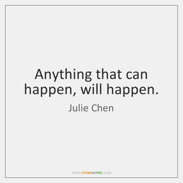 Anything that can happen, will happen.