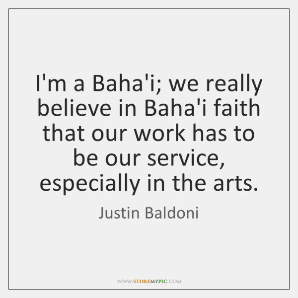 I'm a Baha'i; we really believe in Baha'i faith that our work ...