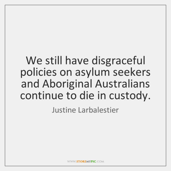 We still have disgraceful policies on asylum seekers and Aboriginal Australians continue ...