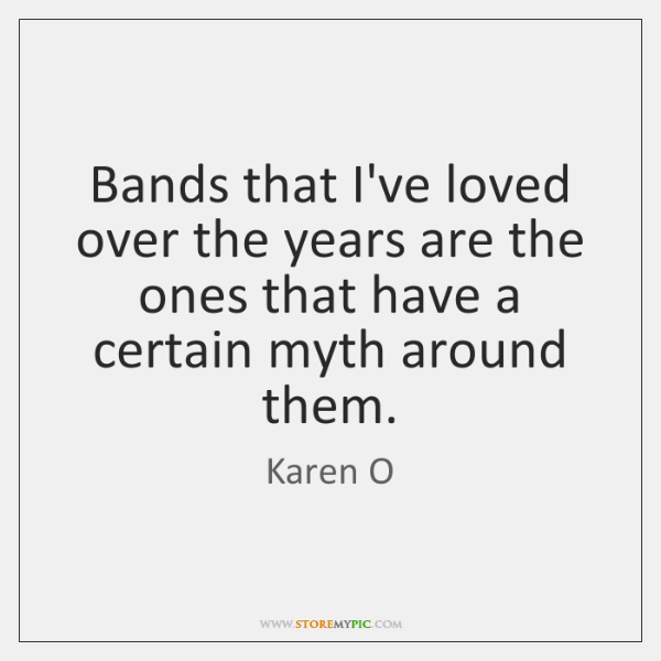 Bands that I've loved over the years are the ones that have ...