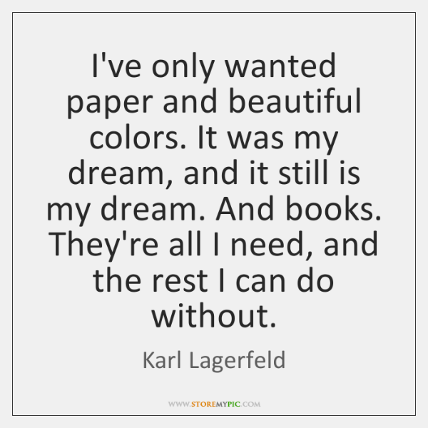 I've only wanted paper and beautiful colors. It was my dream, and ...