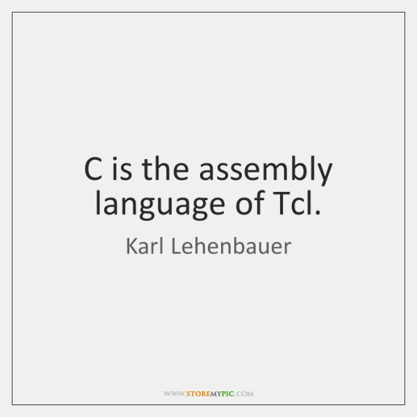 C is the assembly language of Tcl.