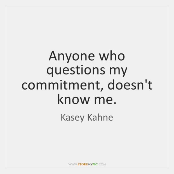 Anyone who questions my commitment, doesn't know me.