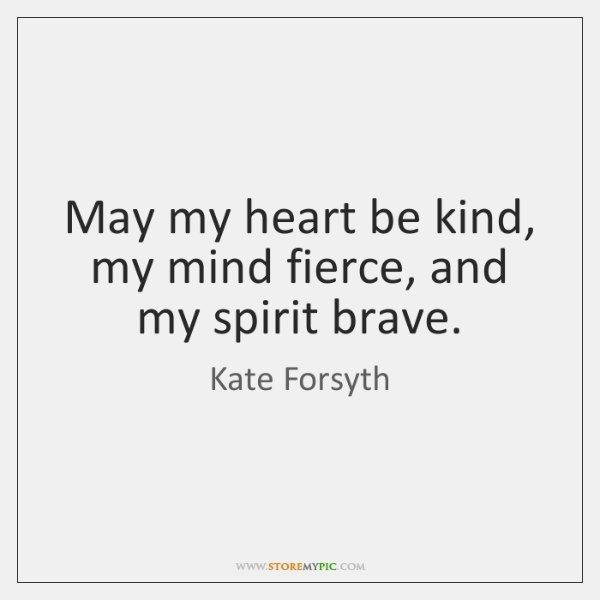 May my heart be kind, my mind fierce, and my spirit brave.