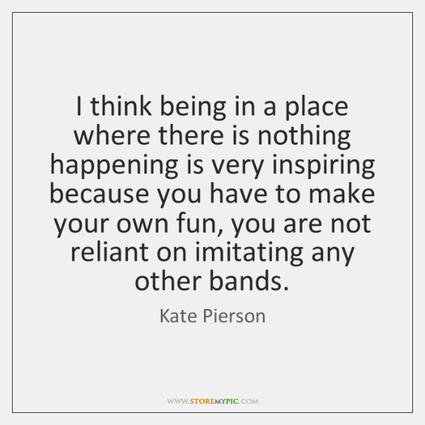 I think being in a place where there is nothing happening is ...