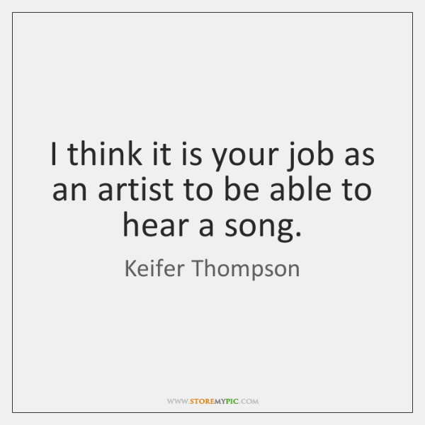 I think it is your job as an artist to be able ...