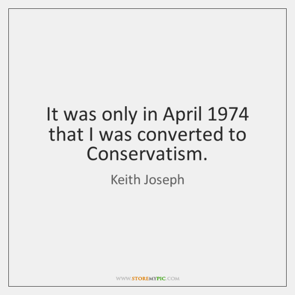 It was only in April 1974 that I was converted to Conservatism.