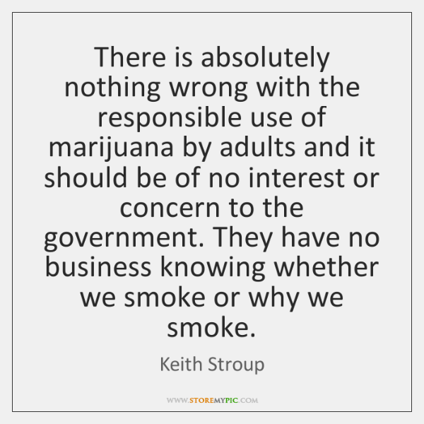 There is absolutely nothing wrong with the responsible use of marijuana by ...
