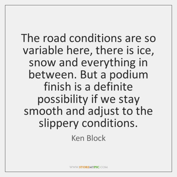 The road conditions are so variable here, there is ice, snow and ...