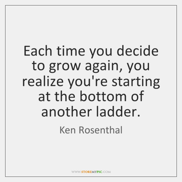 Each time you decide to grow again, you realize you're starting at ...