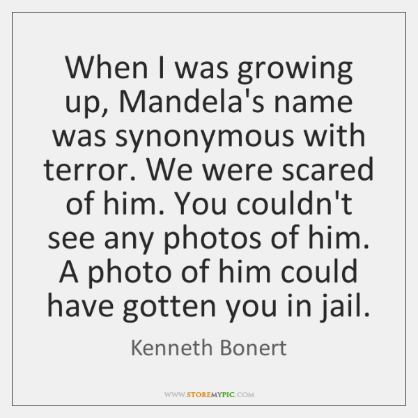 When I was growing up, Mandela's name was synonymous with terror. We ...