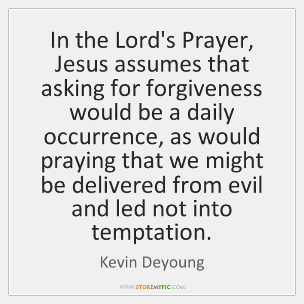 In the Lord's Prayer, Jesus assumes that asking for forgiveness would be ...
