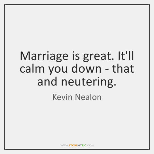Marriage Is Great Itll Calm You Down That And Neutering