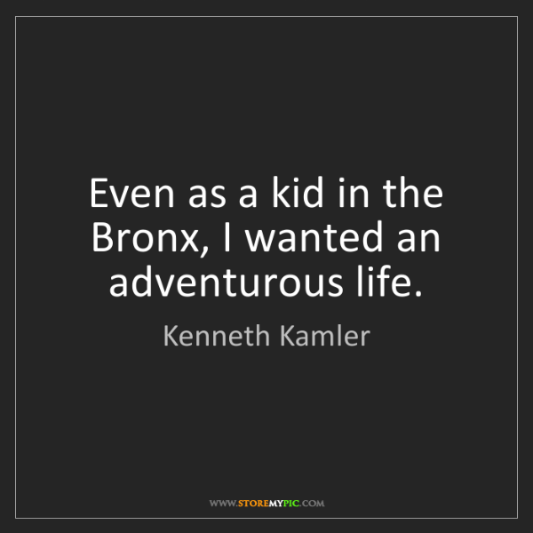 Kenneth Kamler: Even as a kid in the Bronx, I wanted an adventurous life.