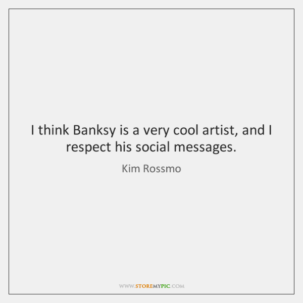I think Banksy is a very cool artist, and I respect his ...