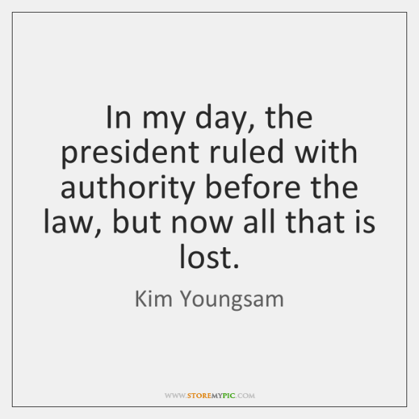 In my day, the president ruled with authority before the law, but ...