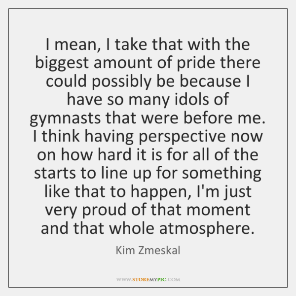 I mean, I take that with the biggest amount of pride there ...