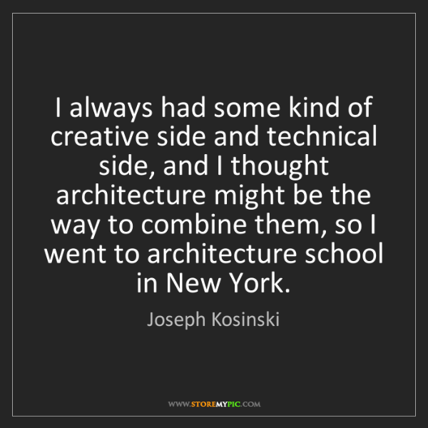 Joseph Kosinski: I always had some kind of creative side and technical...