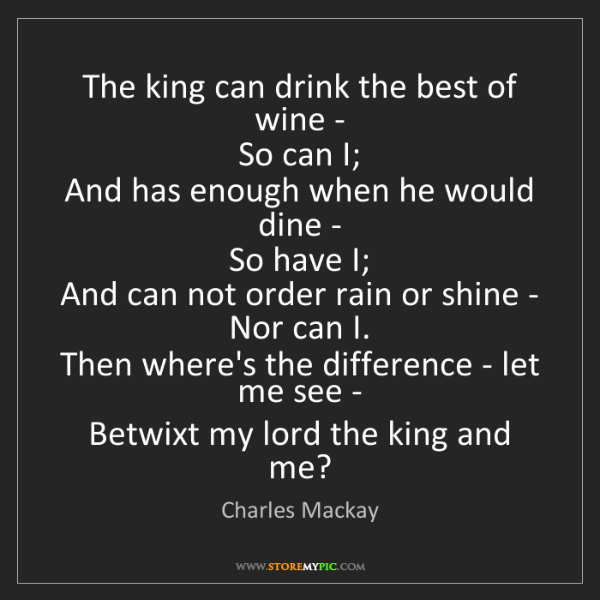 Charles Mackay: The king can drink the best of wine -   So can I;   And...