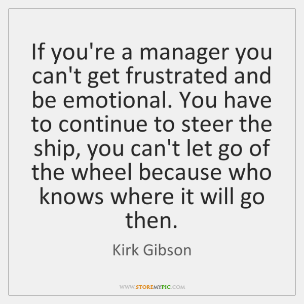 If you're a manager you can't get frustrated and be emotional. You ...