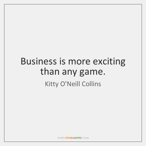 Business is more exciting than any game.