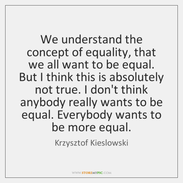 We understand the concept of equality, that we all want to be ...
