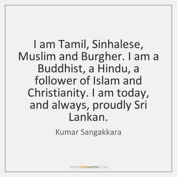 I am Tamil, Sinhalese, Muslim and Burgher. I am a Buddhist, a ...