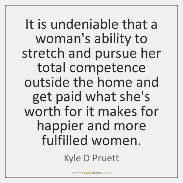 It is undeniable that a woman's ability to stretch and pursue her ...