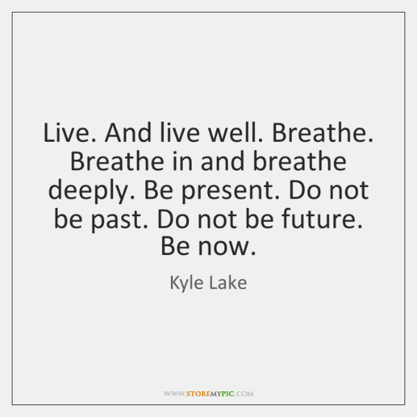 Live. And live well. Breathe. Breathe in and breathe deeply. Be present. ...