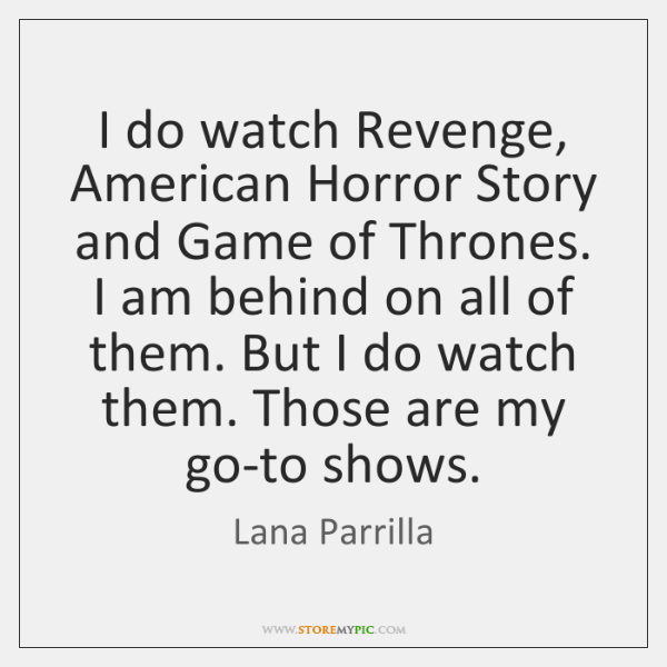 I do watch Revenge, American Horror Story and Game of Thrones. I ...