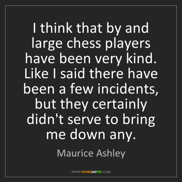 Maurice Ashley: I think that by and large chess players have been very...
