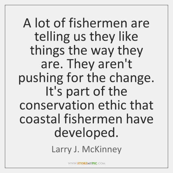 A lot of fishermen are telling us they like things the way ...